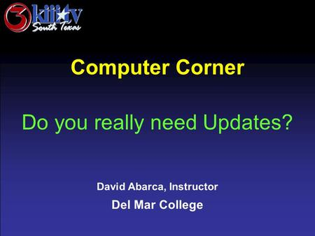 David Abarca, Instructor Del Mar College Computer Corner Do you really need Updates?