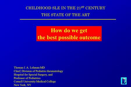 CHILDHOOD SLE IN THE 21 ST CENTURY THE STATE OF THE ART How do we get the best possible outcome Thomas J. A. Lehman MD Chief, Division of Pediatric rheumatology.