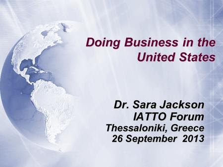 Doing Business in the United States Dr. Sara Jackson IATTO Forum Thessaloniki, Greece 26 September 2013 Dr. Sara Jackson IATTO Forum Thessaloniki, Greece.
