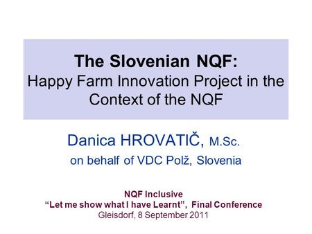 "The Slovenian NQF: Happy Farm Innovation Project in the Context of the NQF Danica HROVATIČ, M.Sc. on behalf of VDC Polž, Slovenia NQF Inclusive ""Let me."