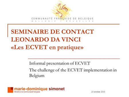 25 octobre 2010 SEMINAIRE DE CONTACT LEONARDO DA VINCI «Les ECVET en pratique» Informal presentation of ECVET The challenge of the ECVET implementation.