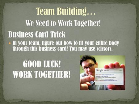 Business Card Trick In your team, figure out how to fit your entire body through this business card! You may use scissors. GOOD LUCK! WORK TOGETHER!