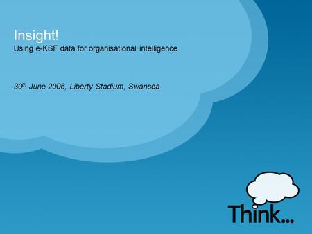 Using e-KSF data for organisational intelligence Insight! 30 th June 2006, Liberty Stadium, Swansea.