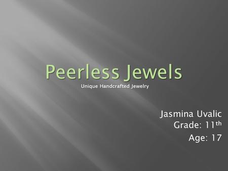 Jasmina Uvalic Grade: 11 th Age: 17 Unique Handcrafted Jewelry Peerless Jewels.