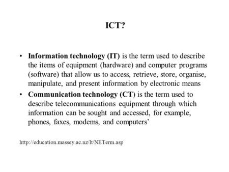 ICT? Information technology (IT) is the term used to describe the items of equipment (hardware) and computer programs (software) that allow us to access,
