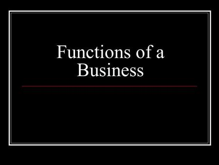 Functions of a Business. 1. Production Production is the making of a good and or service. The term production can be used to mean/include: Land: The physical.