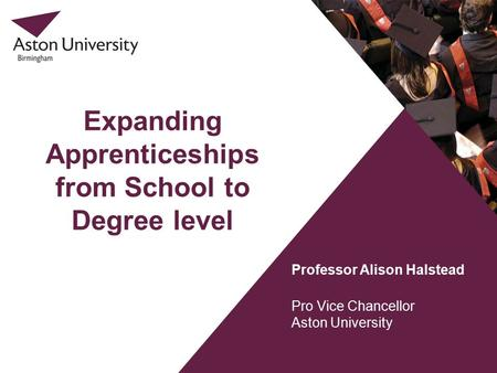 Expanding Apprenticeships from School to Degree level Professor Alison Halstead Pro Vice Chancellor Aston University.