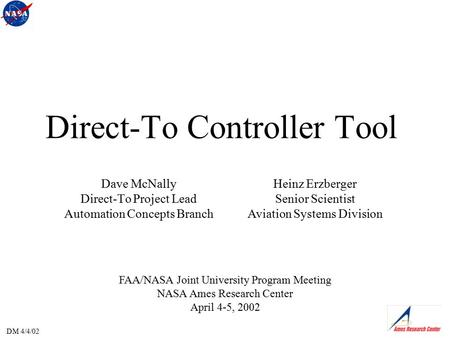 DM 4/4/02 Direct-To Controller Tool FAA/NASA Joint University Program Meeting NASA Ames Research Center April 4-5, 2002 Dave McNally Direct-To Project.