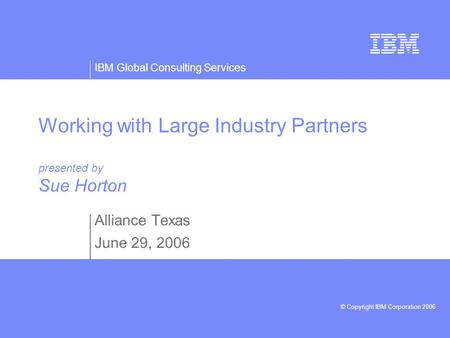 IBM Global Consulting Services © Copyright IBM Corporation 2006 Working with Large Industry Partners presented by Sue Horton Alliance Texas June 29, 2006.