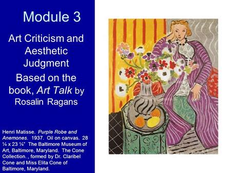 Module 3 Art Criticism and Aesthetic Judgment Based on the book, Art Talk by Rosalin Ragans Henri Matisse. Purple Robe and Anemones. 1937. Oil on canvas.