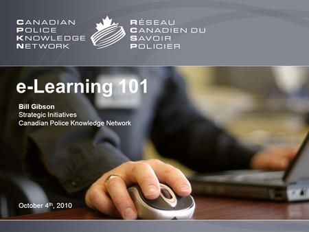 E-Learning 101 Bill Gibson Strategic Initiatives Canadian Police Knowledge Network October 4 th, 2010.