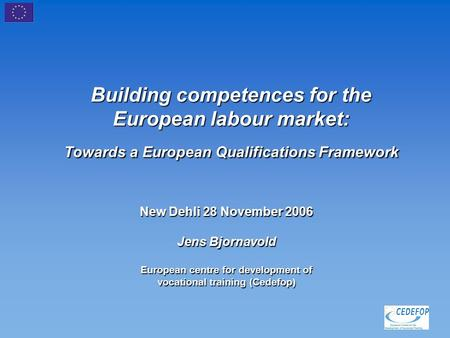Building competences for the European labour market: Towards a European Qualifications Framework New Dehli 28 November 2006 Jens Bjornavold European centre.