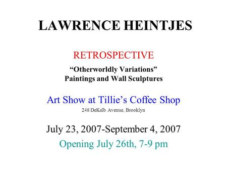 "LAWRENCE HEINTJES RETROSPECTIVE ""Otherworldly Variations"" Paintings and Wall Sculptures Art Show at Tillie's Coffee Shop 248 DeKalb Avenue, Brooklyn July."