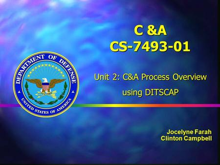 C &A CS-7493-01 Unit 2: C&A Process Overview using DITSCAP Jocelyne Farah Clinton Campbell.