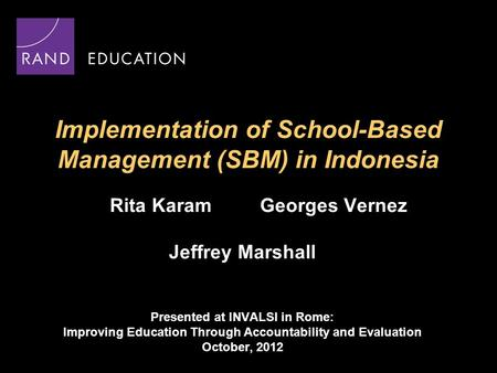 Implementation of School-Based Management (SBM) in Indonesia Rita Karam Georges Vernez Jeffrey Marshall Presented at INVALSI in Rome: Improving Education.