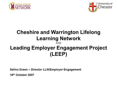 Cheshire and Warrington Lifelong Learning Network AND Leading Employer Engagement Project (LEEP) Selina Green – Director LLN/Employer Engagement 19 th.