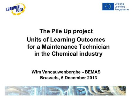 The Pile Up project Units of Learning Outcomes for a Maintenance Technician in the Chemical industry Wim Vancauwenberghe - BEMAS Brussels, 5 December 2013.