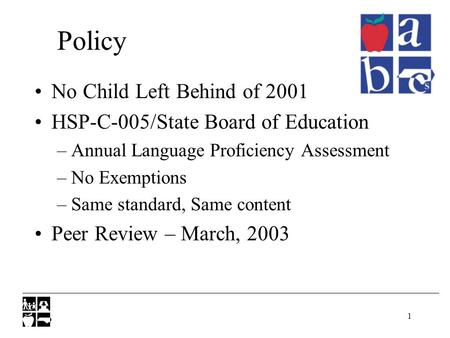 1 Policy No Child Left Behind of 2001 HSP-C-005/State Board of Education –Annual Language Proficiency Assessment –No Exemptions –Same standard, Same content.