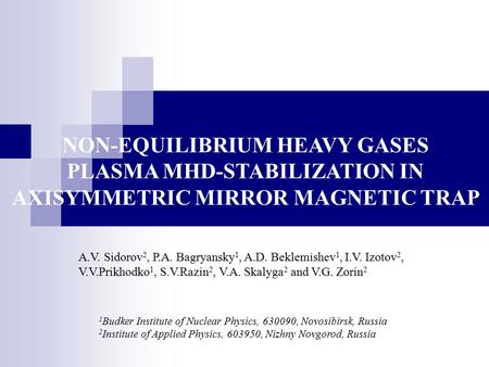NON-EQUILIBRIUM HEAVY GASES PLASMA MHD-STABILIZATION IN AXISYMMETRIC MIRROR MAGNETIC TRAP A.V. Sidorov 2, P.A. Bagryansky 1, A.D. Beklemishev 1, I.V. Izotov.