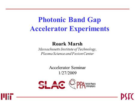 Photonic Band Gap Accelerator Experiments Roark Marsh Massachusetts Institute of Technology, Plasma Science and Fusion Center Accelerator Seminar 1/27/2009.