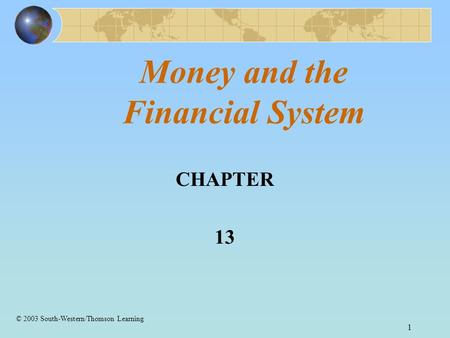 1 Money and the Financial System CHAPTER 13 © 2003 South-Western/Thomson Learning.