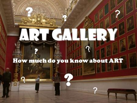 Art Gallery How much do you know about ART ? ? ? ? ? ? ? ?