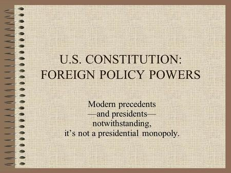 U.S. CONSTITUTION: FOREIGN POLICY POWERS Modern precedents —and presidents— notwithstanding, it's not a presidential monopoly.