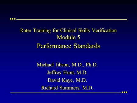 Rater Training for Clinical Skills Verification Module 5 Performance Standards Michael Jibson, M.D., Ph.D. Jeffrey Hunt, M.D. David Kaye, M.D. Richard.