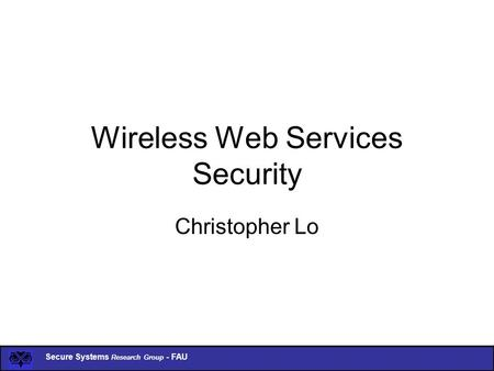 Secure Systems Research Group - FAU Wireless Web Services Security Christopher Lo.