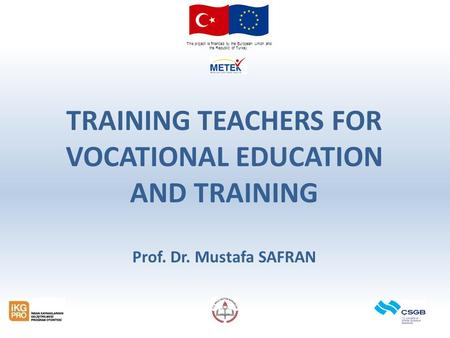 This project is financed by the European Union and the Republic of Turkey. TRAINING TEACHERS FOR VOCATIONAL EDUCATION AND TRAINING Prof. Dr. Mustafa SAFRAN.