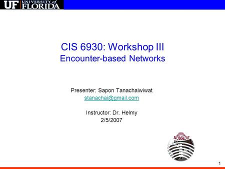 1 CIS 6930: Workshop III Encounter-based Networks Presenter: Sapon Tanachaiwiwat Instructor: Dr. Helmy 2/5/2007.