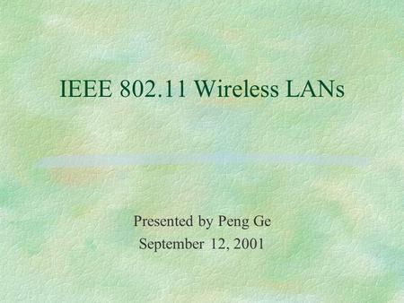 IEEE 802.11 Wireless LANs Presented by Peng Ge September 12, 2001.