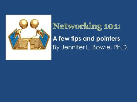 Networking 101: A few tips and pointers By Jennifer L. Bowie, Ph.D.