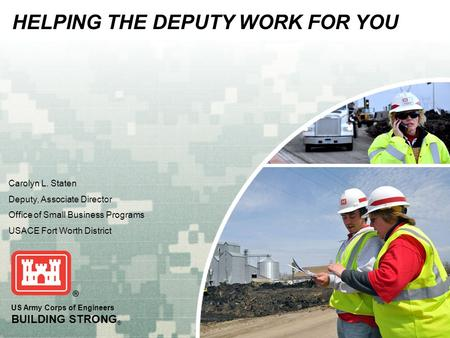 US Army Corps of Engineers BUILDING STRONG ® Carolyn L. Staten Deputy, Associate Director Office of Small Business Programs USACE Fort Worth District HELPING.