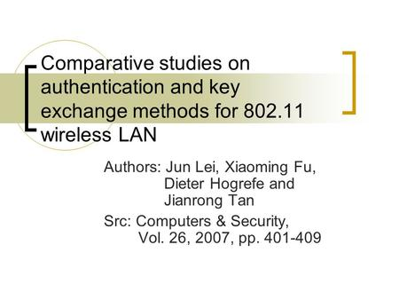 Comparative studies on authentication and key exchange methods for 802.11 wireless LAN Authors: Jun Lei, Xiaoming Fu, Dieter Hogrefe and Jianrong Tan Src: