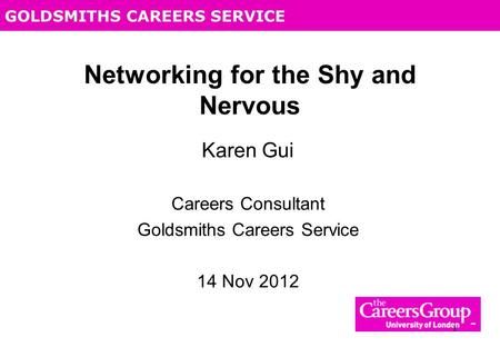 GOLDSMITHS CAREERS SERVICE 1 Networking for the Shy and Nervous Karen Gui Careers Consultant Goldsmiths Careers Service 14 Nov 2012.