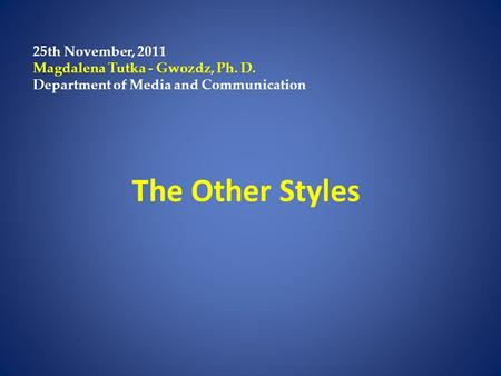 The Other Styles 25th November, 2011 Magdalena Tutka - Gwozdz, Ph. D. Department of Media and Communication.