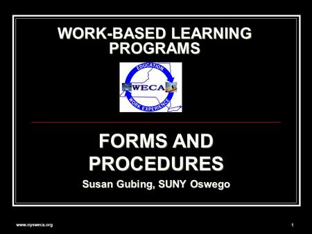 Www.nysweca.org 1 WORK-BASED LEARNING PROGRAMS FORMS AND PROCEDURES Susan Gubing, SUNY Oswego.