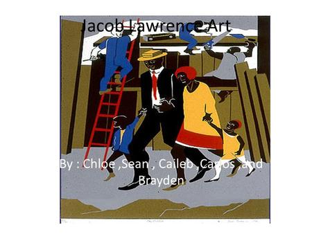 Jacob Lawrence Art By : Chloe,Sean, Caileb,Carlos,and Brayden.