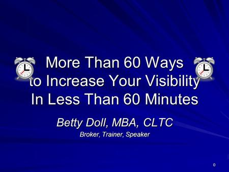 0 More Than 60 Ways to Increase Your Visibility In Less Than 60 Minutes Betty Doll, MBA, CLTC Broker, Trainer, Speaker.
