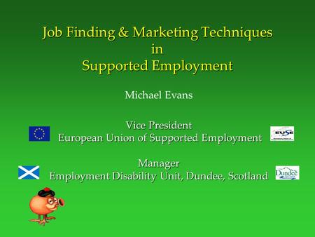 Job Finding & Marketing Techniques in Supported Employment Michael Evans Vice President European Union of Supported Employment Manager Employment Disability.