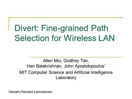 Divert: Fine-grained Path Selection for Wireless LAN Allen Miu, Godfrey Tan, Hari Balakrishnan, John Apostolopoulos * MIT Computer Science and Artificial.
