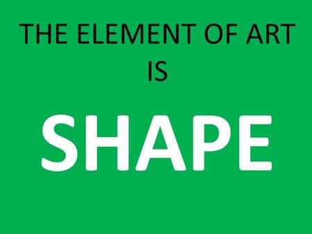 THE ELEMENT OF ART IS SHAPE. Is this a LINE or a SHAPE?