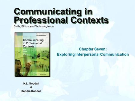 Chapter Seven: Exploring Interpersonal Communication H.L. Goodall & Sandra Goodall Communicating in Professional Contexts Skills, Ethics, and Technologies.