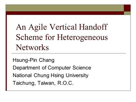 An Agile Vertical Handoff Scheme for Heterogeneous Networks Hsung-Pin Chang Department of Computer Science National Chung Hsing University Taichung, Taiwan,