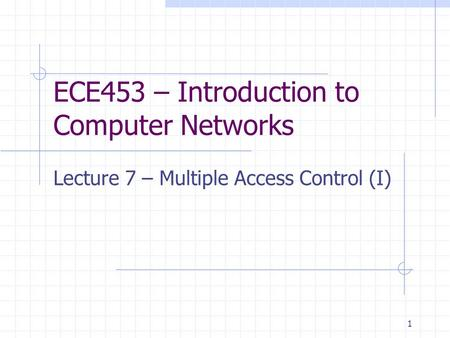1 ECE453 – Introduction to Computer Networks Lecture 7 – Multiple Access Control (I)