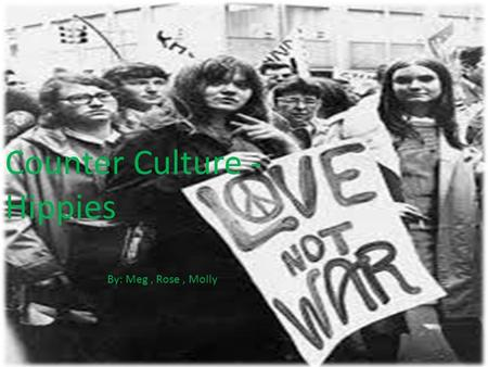 Counter Culture - Hippies By: Meg, Rose, Molly. Who they were During late 1960s a lot of younger people were dissatisfied with the war In Vietnam and.