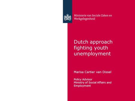 Dutch approach fighting youth unemployment Marisa Cartier van Dissel Policy Advisor Ministry of Social Affairs and Employment.