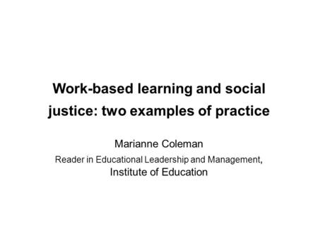 Work-based learning and social justice: two examples of practice Marianne Coleman Reader in Educational Leadership and Management, Institute of Education.