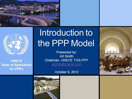 UNECE Team of Specialists for PPPs Introduction to the PPP Model Presented by: Art Smith Chairman, UNECE TOS-PPP October 9, 2012